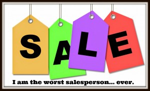 I am the worst salesperson… ever.