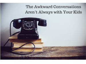 Awkward Conversations Aren't Always with Your Kids