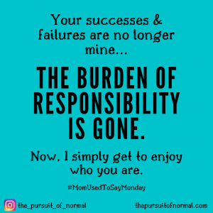 Mom Used to Say Monday: The Burden of Responsibility is Gone